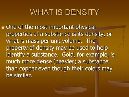 WHAT IS DENSITY One of the most important physical properties of a substance is its density, or what is mass per unit volume. The property of density may.
