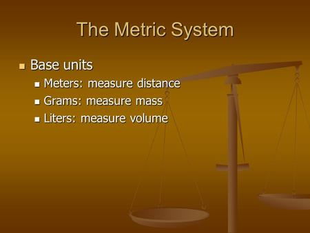 The Metric System Base units Base units Meters: measure distance Meters: measure distance Grams: measure mass Grams: measure mass Liters: measure volume.