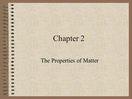 Chapter 2 The Properties of Matter. Section 1: What is Matter? Matter – anything that has mass and takes up space –Examples: air, water, books, hair,