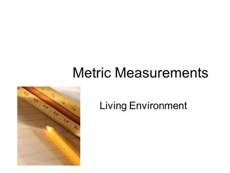 Metric Measurements Living Environment. Objectives Convert between various metric units. Accurately measure length, volume, mass, and temperature.