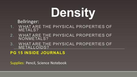 Density 1.WHAT ARE THE PHYSICAL PROPERTIES OF METALS? 2.WHAT ARE THE PHYSICAL PROPERTIES OF NONMETALS? 3.WHAT ARE THE PHYSICAL PROPERTIES OF METALLOIDS?