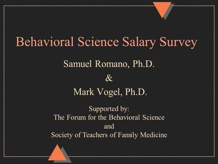 Behavioral Science Salary Survey Samuel Romano, Ph.D. & Mark Vogel, Ph.D. Supported by: The Forum for the Behavioral Science and Society of Teachers of.