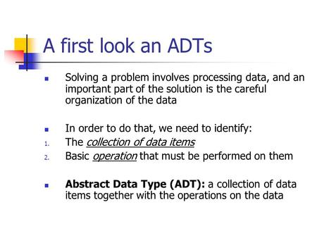 A first look an ADTs Solving a problem involves processing data, and an important part of the solution is the careful organization of the data In order.