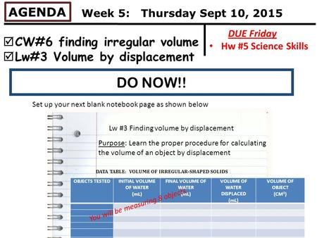 DO NOW!! AGENDA  CW#6 finding irregular volume  Lw#3 Volume by displacement DUE Friday Hw #5 Science Skills Week 5: Thursday Sept 10, 2015 Set up your.