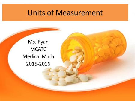 Units of Measurement Ms. Ryan MCATC Medical Math 2015-2016.