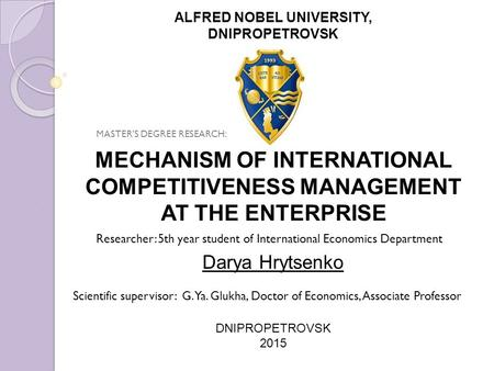 MECHANISM OF INTERNATIONAL COMPETITIVENESS MANAGEMENT AT THE ENTERPRISE Darya Hrytsenko DNIPROPETROVSK 2015 ALFRED NOBEL UNIVERSITY, DNIPROPETROVSK Scientific.