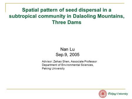Spatial pattern of seed dispersal in a subtropical community in Dalaoling Mountains, Three Dams Advisor: Zehao Shen, Associate Professor Department of.