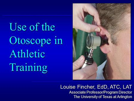 Louise Fincher, EdD, ATC, LAT Associate Professor/Program Director The University of Texas at Arlington Use of the Otoscope in Athletic Training.