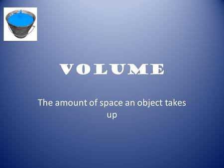 Volume The amount of space an object takes up. Volume When measuring volume in liquid, Scientist use a unit known as the: mL Unit of measurement in liquids-mL.