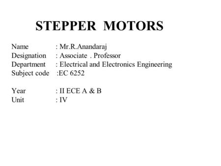 STEPPER MOTORS Name: Mr.R.Anandaraj Designation: Associate. Professor Department: Electrical and Electronics Engineering Subject code :EC 6252 Year: II.