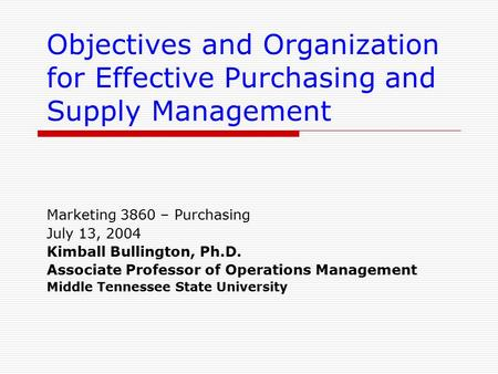 Objectives and Organization for Effective Purchasing and Supply Management Marketing 3860 – Purchasing July 13, 2004 Kimball Bullington, Ph.D. Associate.