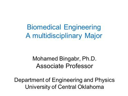 Biomedical Engineering A multidisciplinary Major Mohamed Bingabr, Ph.D. Associate Professor Department of Engineering and Physics University of Central.