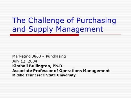 The Challenge of Purchasing and Supply Management Marketing 3860 – Purchasing July 12, 2004 Kimball Bullington, Ph.D. Associate Professor of Operations.