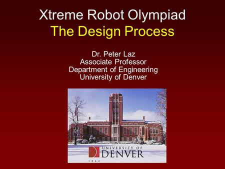 Xtreme Robot Olympiad The Design Process Dr. Peter Laz Associate Professor Department of Engineering University of Denver.