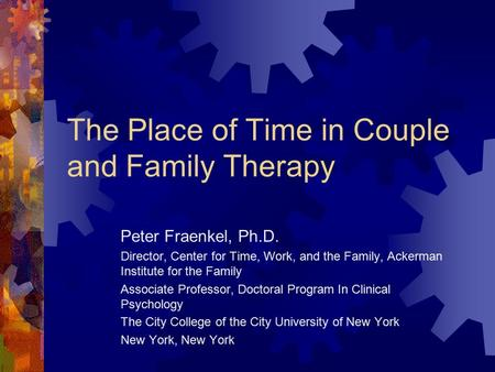 The Place of Time in Couple and Family Therapy Peter Fraenkel, Ph.D. Director, Center for Time, Work, and the Family, Ackerman Institute for the Family.