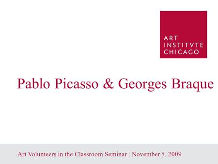 1 Art Volunteers in the Classroom Seminar | November 5, 2009 Pablo Picasso & Georges Braque.