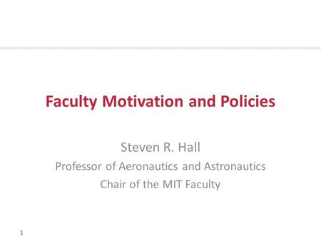 1 Faculty Motivation and Policies Steven R. Hall Professor of Aeronautics and Astronautics Chair of the MIT Faculty.