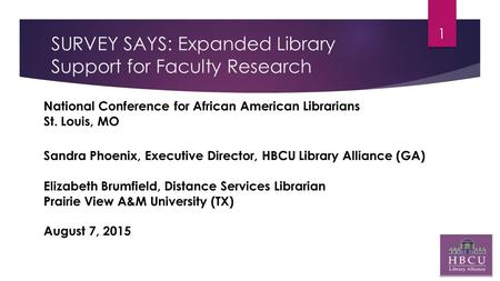 SURVEY SAYS: Expanded Library Support for Faculty Research 1 National Conference for African American Librarians St. Louis, MO Sandra Phoenix, Executive.