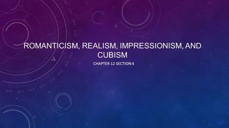 ROMANTICISM, REALISM, IMPRESSIONISM, AND CUBISM CHAPTER 12 SECTION 4.