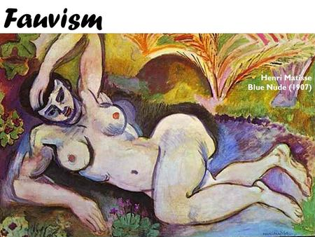 Fauvism Henri Matisse Blue Nude (1907). Overview o Fauvism was a very short lived movement with it's peak lasting from 1905 – 1907. o The movement was.