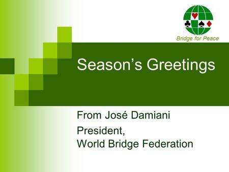 Season's Greetings From José Damiani President, World Bridge Federation Bridge for Peace.