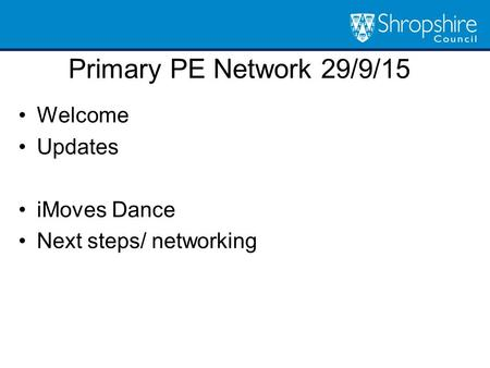 Primary PE Network 29/9/15 Welcome Updates iMoves Dance Next steps/ networking.