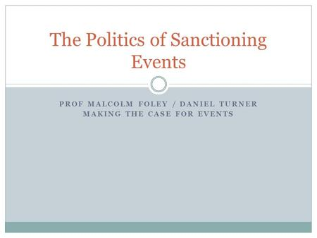 PROF MALCOLM FOLEY / DANIEL TURNER MAKING THE CASE FOR EVENTS The Politics of Sanctioning Events.