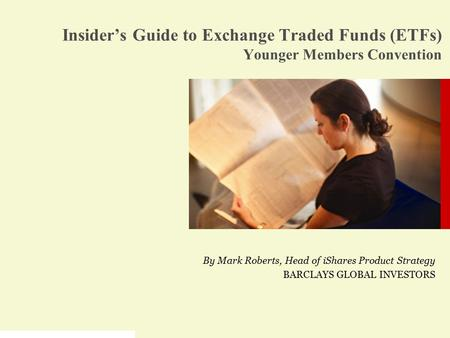 By Mark Roberts, Head of iShares Product Strategy BARCLAYS GLOBAL INVESTORS Insider's Guide to Exchange Traded Funds (ETFs) Younger Members Convention.