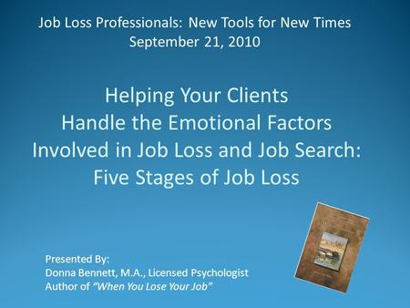 "Job Loss Professionals: New Tools for New Times September 21, 2010 Presented By: Donna Bennett, M.A., Licensed Psychologist Author of ""When You Lose Your."