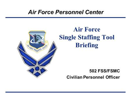 Air Force Personnel Center Air Force Single Staffing Tool Briefing 502 FSS/FSMC Civilian Personnel Officer.