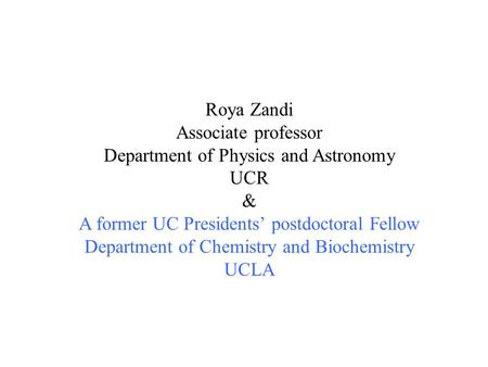 Roya Zandi Associate professor Department of Physics and Astronomy UCR & A former UC Presidents' postdoctoral Fellow Department of Chemistry and Biochemistry.
