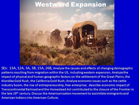 Westward Expansion SEs: 13A, 12A, 3A, 3B, 15A, 26B, Analyze the causes and effects of changing demographic patterns resulting from migration within the.