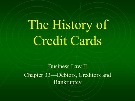 The History of Credit Cards Business Law II Chapter 33—Debtors, Creditors and Bankruptcy.