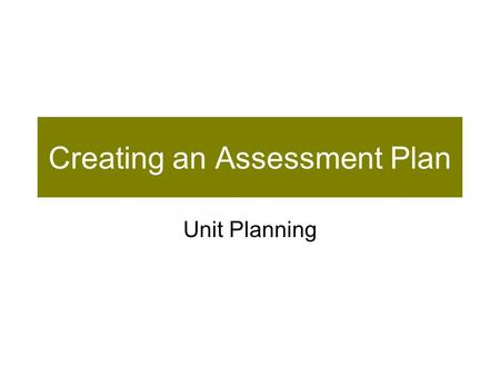 Creating an Assessment Plan Unit Planning. Prior Learning— Assessment for/as Learning Learning Goals Success Criteria Descriptive Feedback Peer- and Self-Assessment.