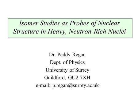 Isomer Studies as Probes of Nuclear Structure in Heavy, Neutron-Rich Nuclei Dr. Paddy Regan Dept. of Physics University of Surrey Guildford, GU2 7XH e-mail: