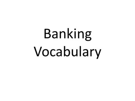 Banking Vocabulary. Bank I am going to the bank today.