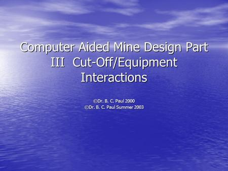 Computer Aided Mine Design Part III Cut-Off/Equipment Interactions ©Dr. B. C. Paul 2000 ©Dr. B. C. Paul Summer 2003.