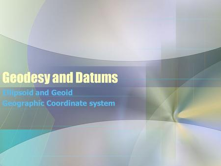 Geodesy and Datums Ellipsoid and Geoid Geographic Coordinate system.