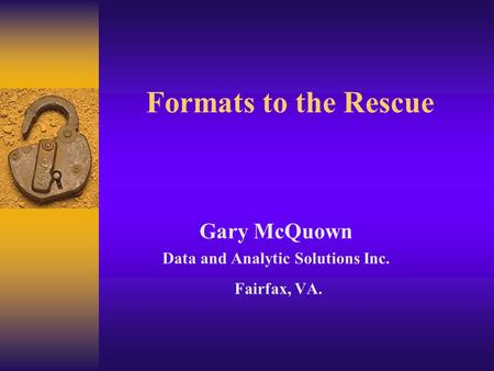 Formats to the Rescue Gary McQuown Data and Analytic Solutions Inc. Fairfax, VA.