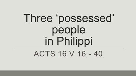 Three 'possessed' people in Philippi ACTS 16 V 16 - 40.