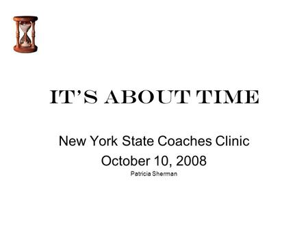 It's About Time New York State Coaches Clinic October 10, 2008 Patricia Sherman.