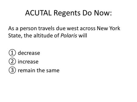 ACUTAL Regents Do Now: As a person travels due west across New York State, the altitude of Polaris will ① decrease ② increase ③ remain the same.