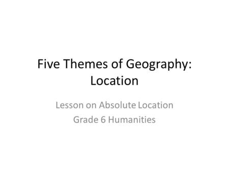 Five Themes of Geography: Location Lesson on Absolute Location Grade 6 Humanities.