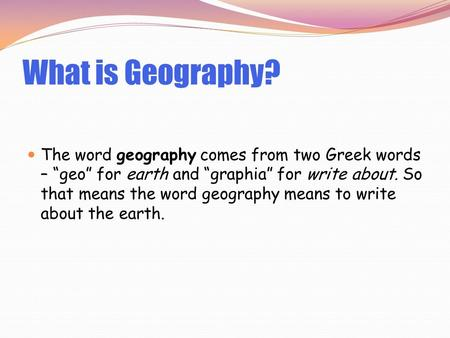"What is Geography? The word geography comes from two Greek words – ""geo"" for earth and ""graphia"" for write about. So that means the word geography means."