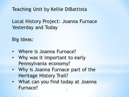 1 Teaching Unit by Kellie DiBattista Local History Project: Joanna Furnace Yesterday and Today Big Ideas: Where is Joanna Furnace? Why was it important.