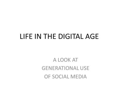 LIFE IN THE DIGITAL AGE A LOOK AT GENERATIONAL USE OF SOCIAL MEDIA.
