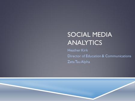 SOCIAL MEDIA ANALYTICS Heather Kirk Director of Education & Communications Zeta Tau Alpha.