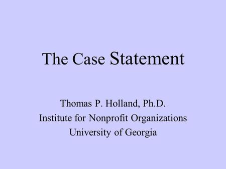 The Case Statement Thomas P. Holland, Ph.D. Institute for Nonprofit Organizations University of Georgia.