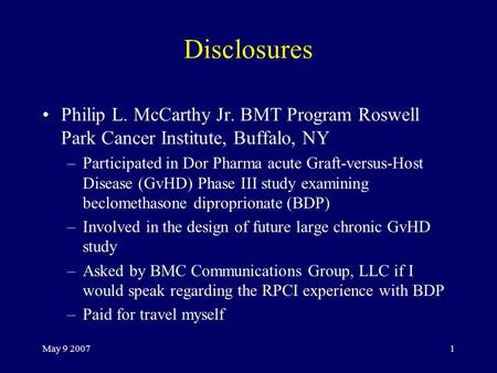 May 9 20071 Disclosures Philip L. McCarthy Jr. BMT Program Roswell Park Cancer Institute, Buffalo, NY –Participated in Dor Pharma acute Graft-versus-Host.