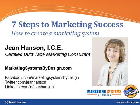 @JeanHanson#issainterclean 7 Steps to Marketing Success How to create a marketing system Jean Hanson, I.C.E. Certified Duct Tape Marketing Consultant MarketingSystemsByDesign.com.